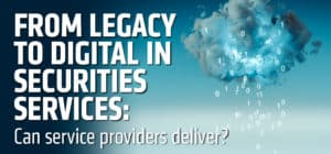 From legacy to digital in securities services: Can service providers deliver?